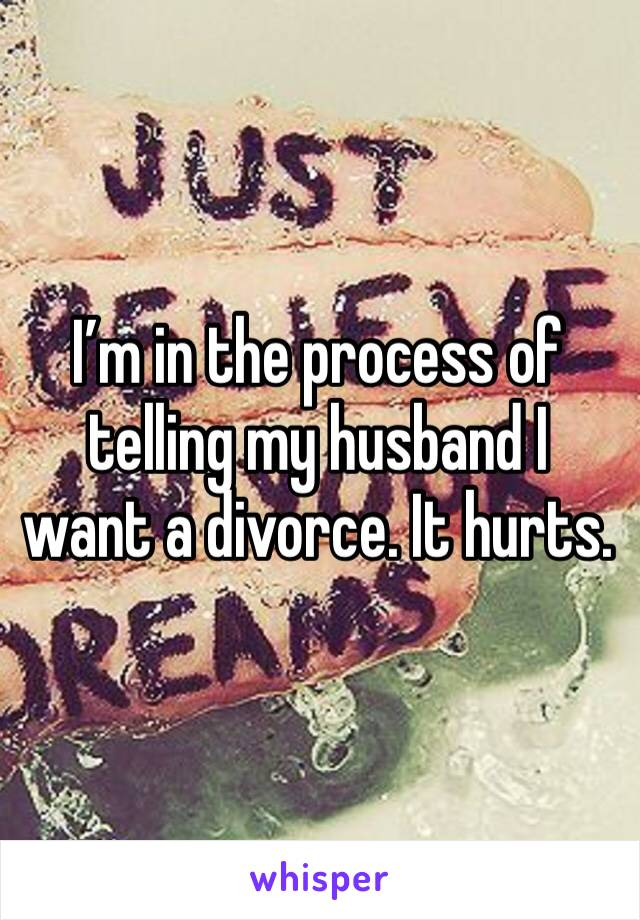 I'm in the process of telling my husband I want a divorce. It hurts.