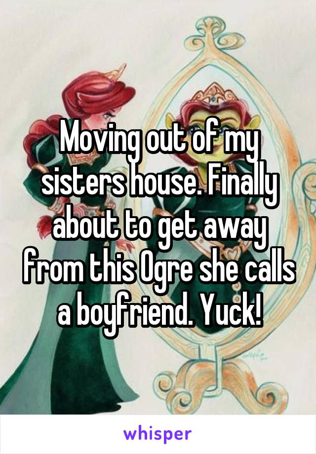 Moving out of my sisters house. Finally about to get away from this Ogre she calls a boyfriend. Yuck!