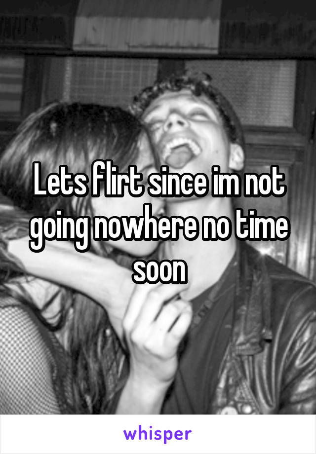 Lets flirt since im not going nowhere no time soon