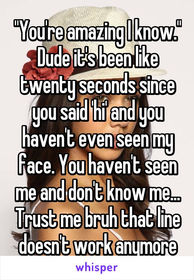 """""""You're amazing I know."""" Dude it's been like twenty seconds since you said 'hi' and you haven't even seen my face. You haven't seen me and don't know me... Trust me bruh that line doesn't work anymore"""