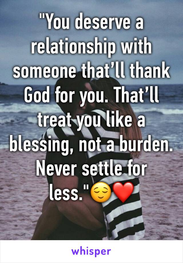 """You deserve a relationship with someone that'll thank God for you. That'll treat you like a blessing, not a burden. Never settle for less.""😌❤️"
