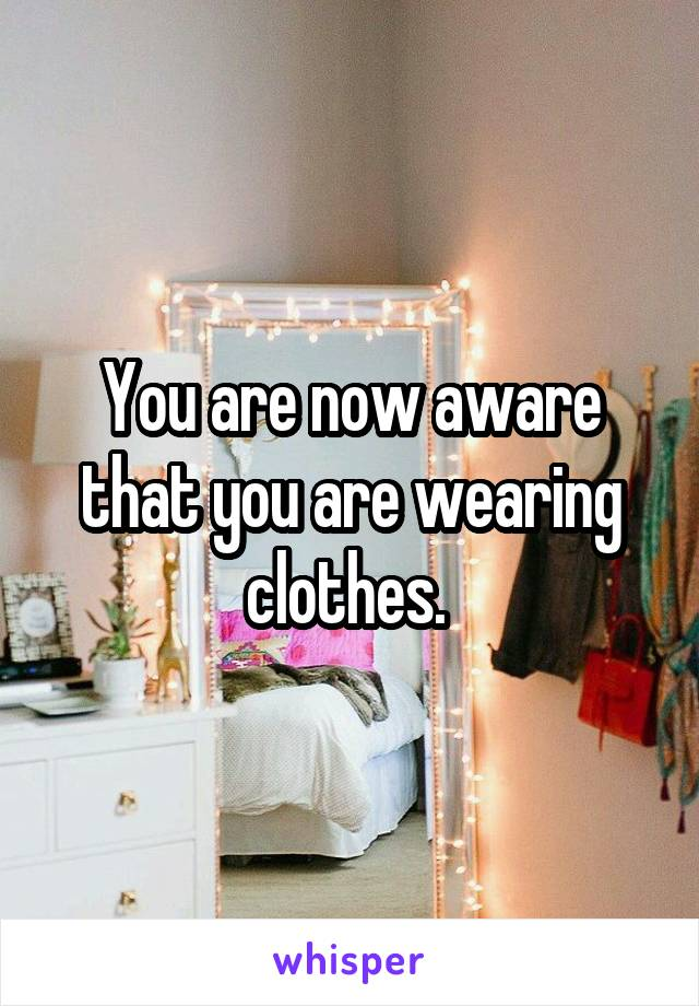 You are now aware that you are wearing clothes.