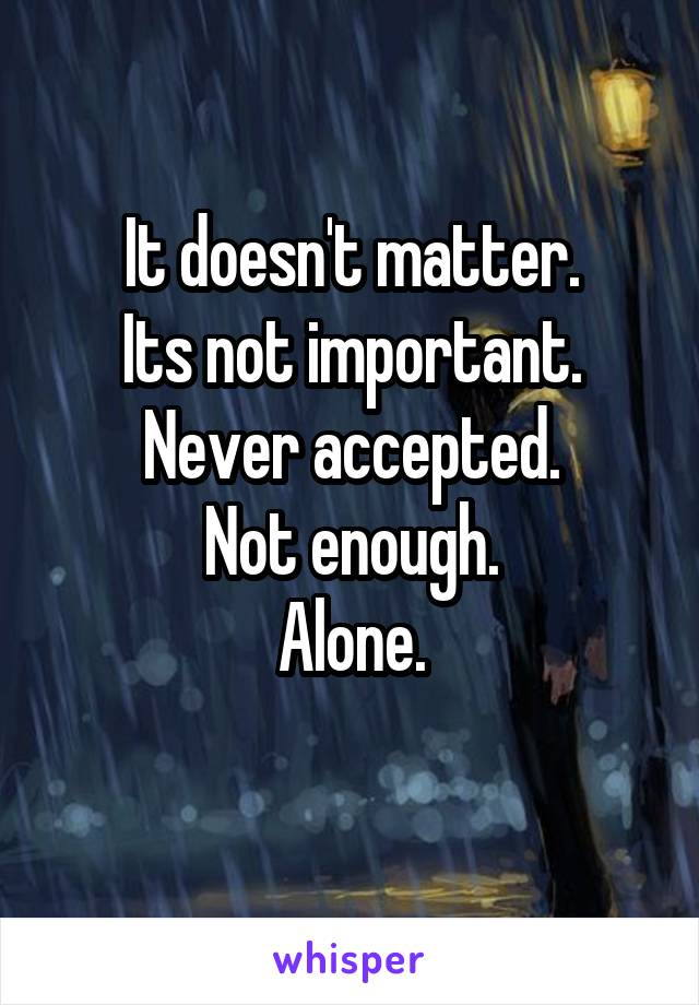 It doesn't matter. Its not important. Never accepted. Not enough. Alone.