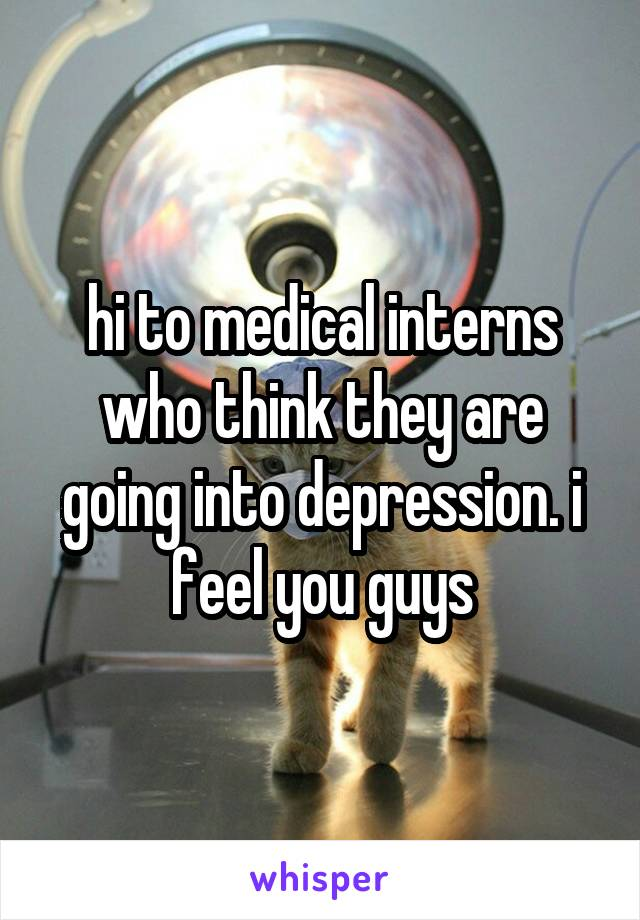 hi to medical interns who think they are going into depression. i feel you guys