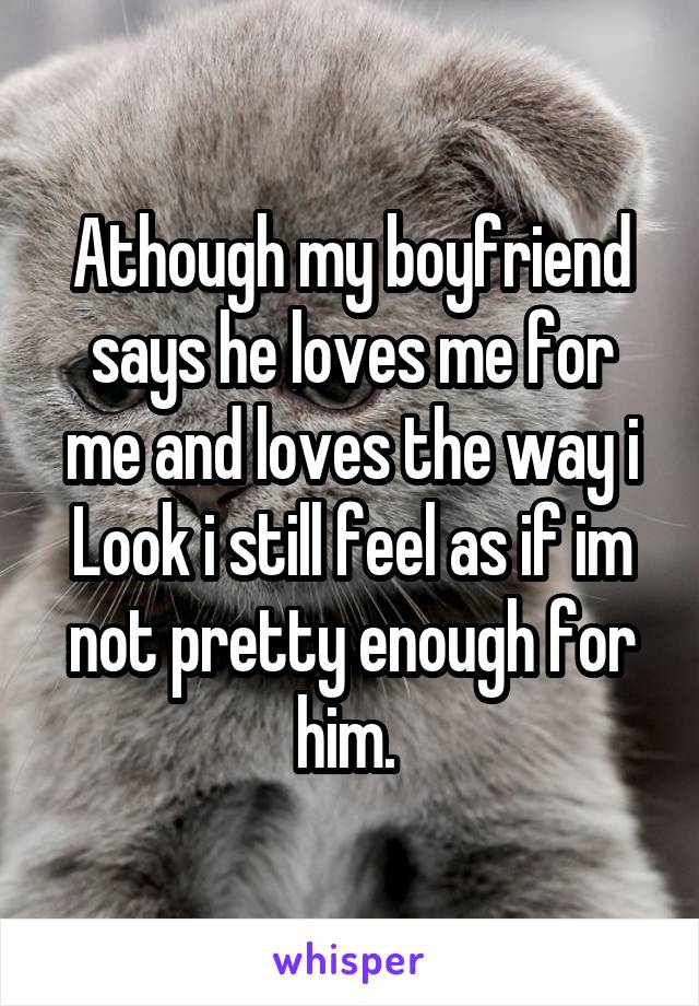 Athough my boyfriend says he loves me for me and loves the way i Look i still feel as if im not pretty enough for him.