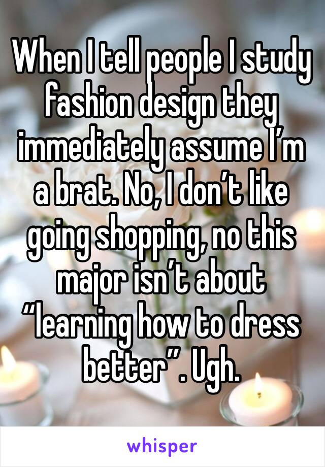 """When I tell people I study fashion design they immediately assume I'm a brat. No, I don't like going shopping, no this major isn't about """"learning how to dress better"""". Ugh."""