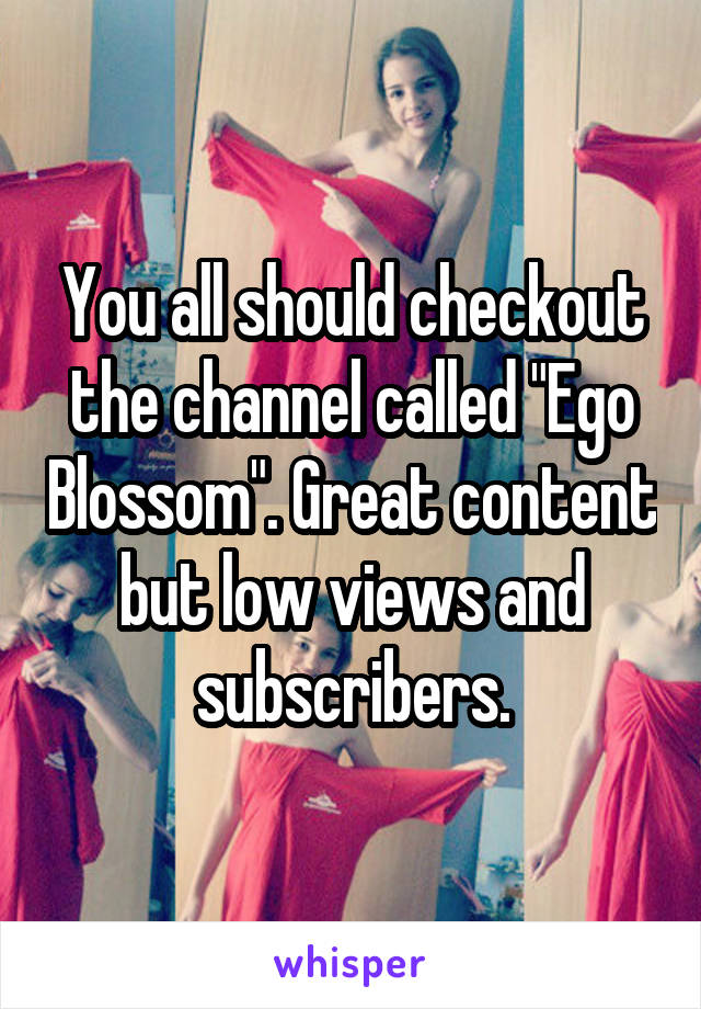 """You all should checkout the channel called """"Ego Blossom"""". Great content but low views and subscribers."""