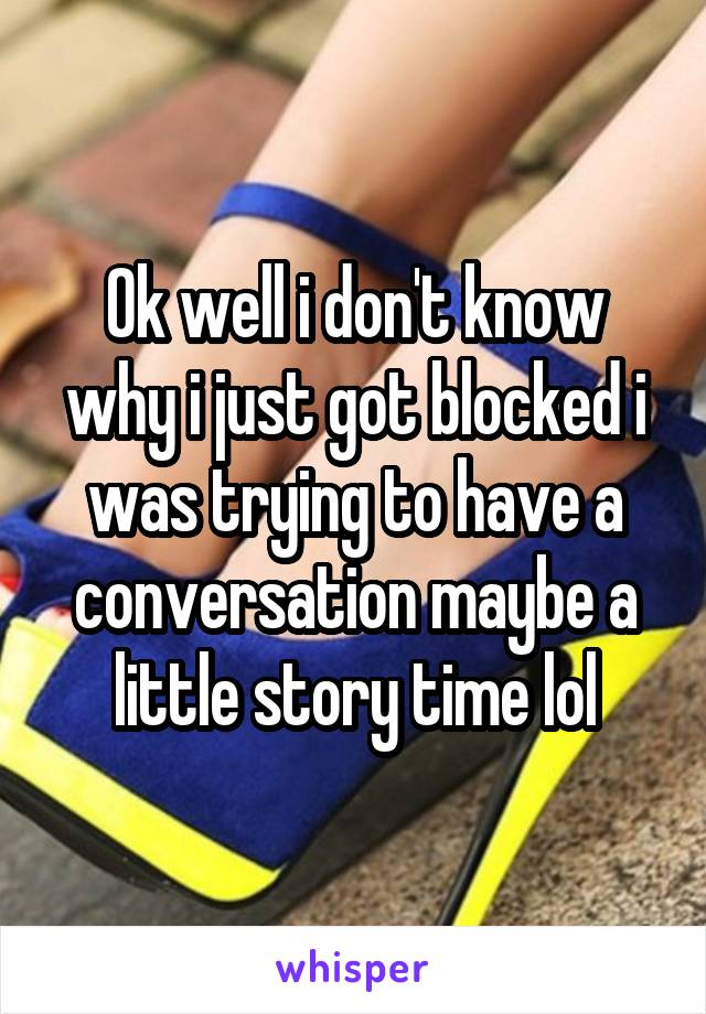 Ok well i don't know why i just got blocked i was trying to have a conversation maybe a little story time lol