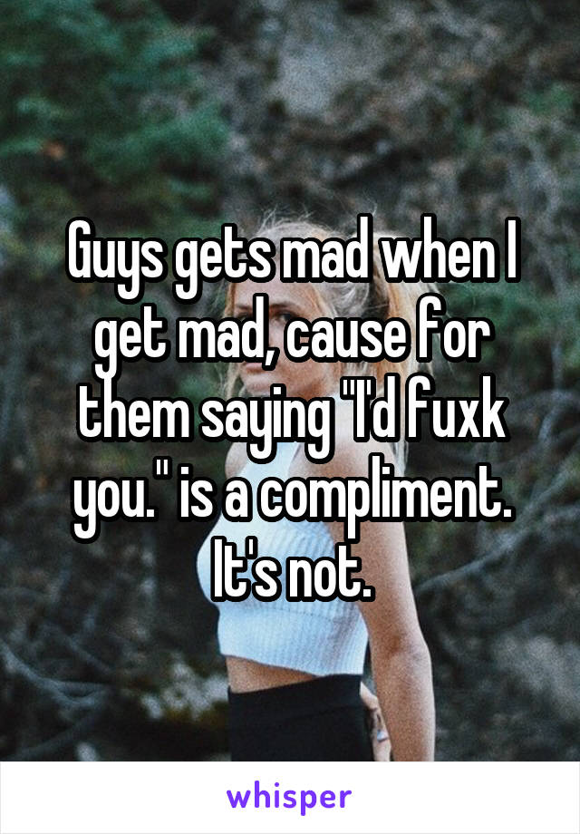 "Guys gets mad when I get mad, cause for them saying ""I'd fuxk you."" is a compliment. It's not."