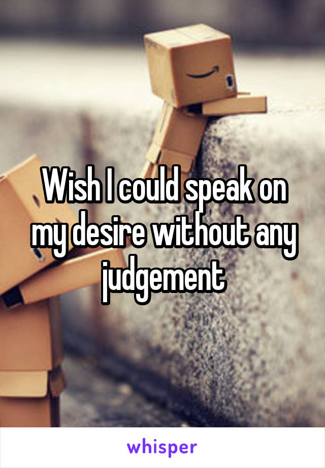 Wish I could speak on my desire without any judgement