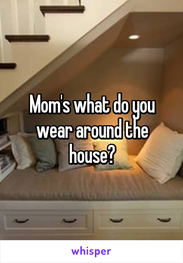 Mom's what do you wear around the house?
