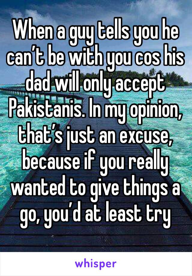 When a guy tells you he can't be with you cos his dad will only accept Pakistanis. In my opinion, that's just an excuse, because if you really wanted to give things a go, you'd at least try