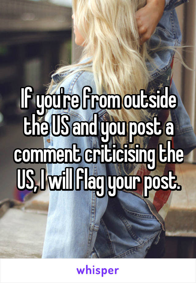 If you're from outside the US and you post a comment criticising the US, I will flag your post.