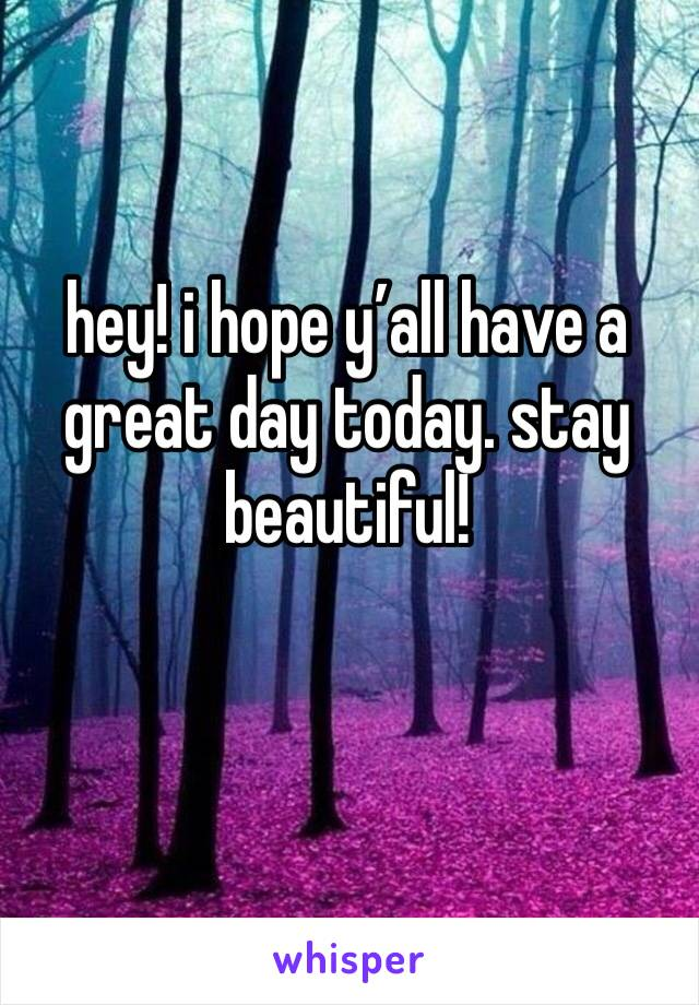 hey! i hope y'all have a great day today. stay beautiful!