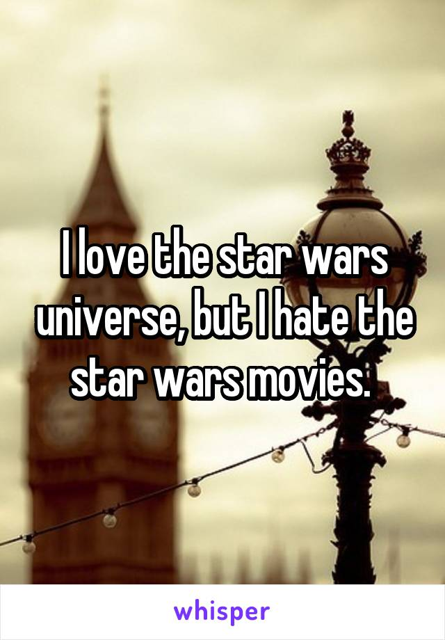 I love the star wars universe, but I hate the star wars movies.