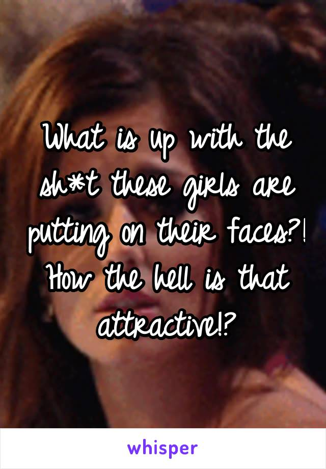What is up with the sh*t these girls are putting on their faces?! How the hell is that attractive!?