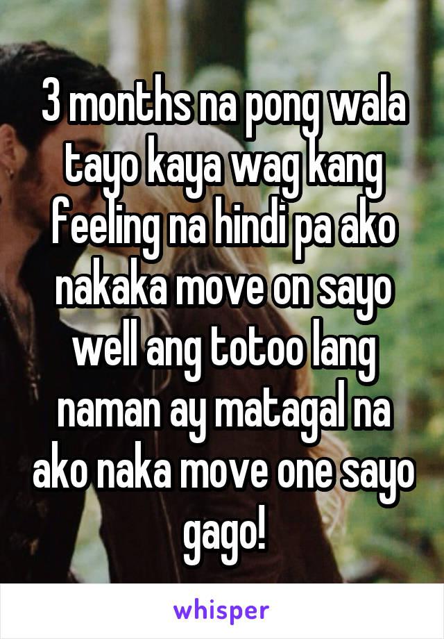 3 months na pong wala tayo kaya wag kang feeling na hindi pa ako nakaka move on sayo well ang totoo lang naman ay matagal na ako naka move one sayo gago!