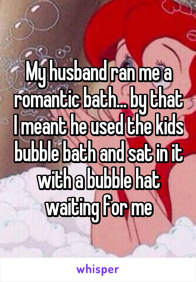 My husband ran me a romantic bath... by that I meant he used the kids bubble bath and sat in it with a bubble hat waiting for me