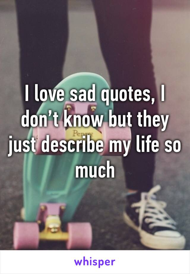 I love sad quotes, I don't know but they just describe my life so much