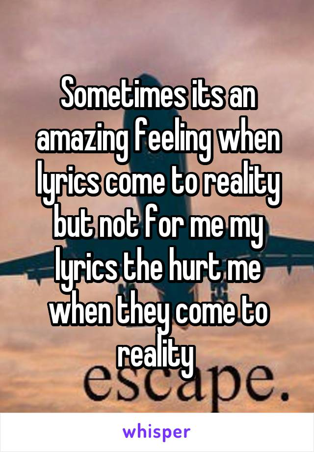 Sometimes its an amazing feeling when lyrics come to reality but not for me my lyrics the hurt me when they come to reality