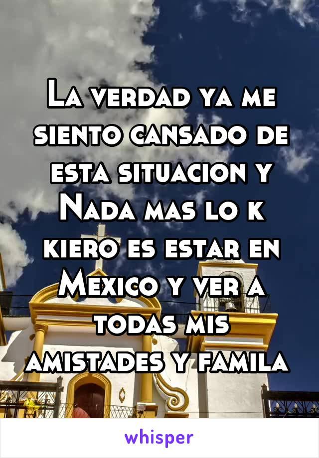 La verdad ya me siento cansado de esta situacion y Nada mas lo k kiero es estar en Mexico y ver a todas mis amistades y famila