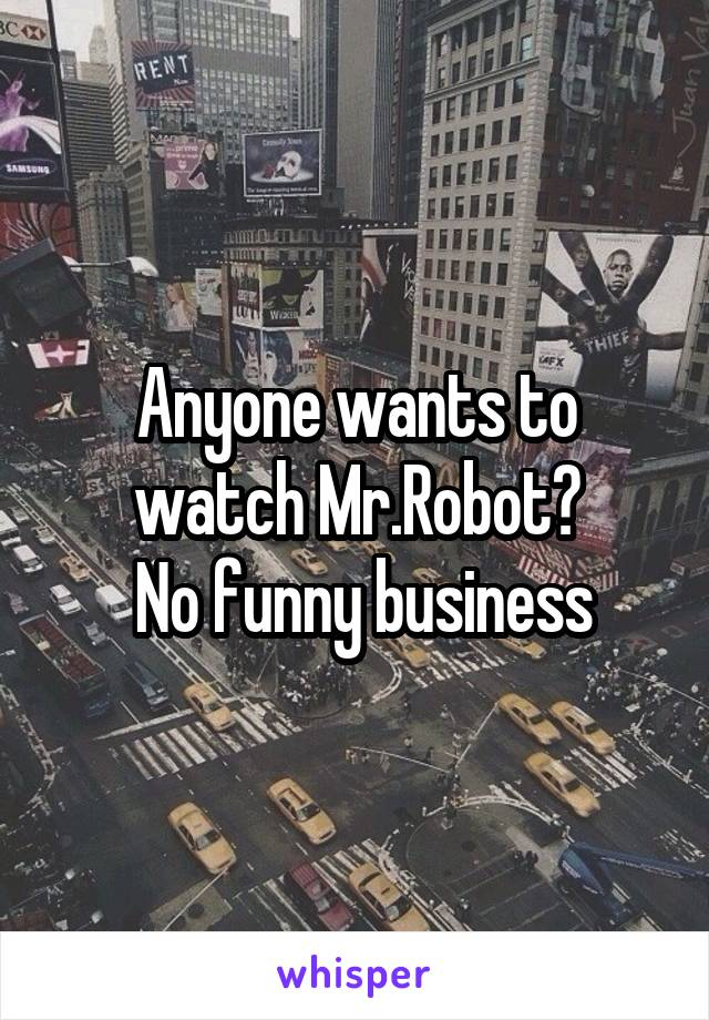 Anyone wants to watch Mr.Robot?  No funny business