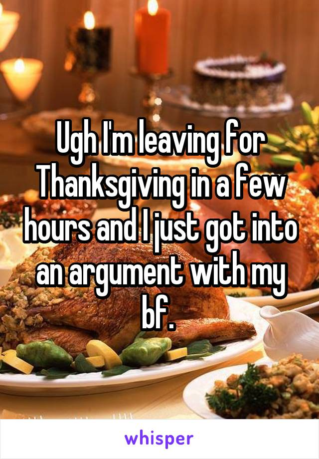 Ugh I'm leaving for Thanksgiving in a few hours and I just got into an argument with my bf.