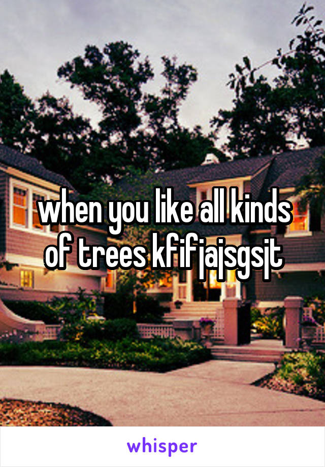 when you like all kinds of trees kfifjajsgsjt