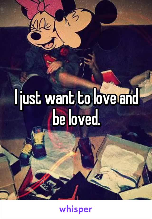 I just want to love and be loved.