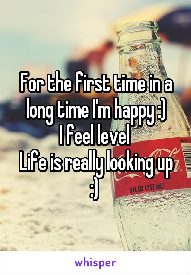 For the first time in a long time I'm happy :) I feel level  Life is really looking up :)