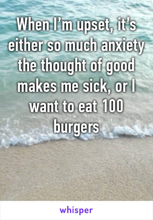 When I'm upset, it's either so much anxiety the thought of good makes me sick, or I want to eat 100 burgers
