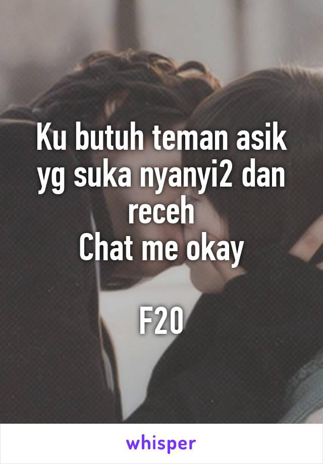 Ku butuh teman asik yg suka nyanyi2 dan receh Chat me okay  F20