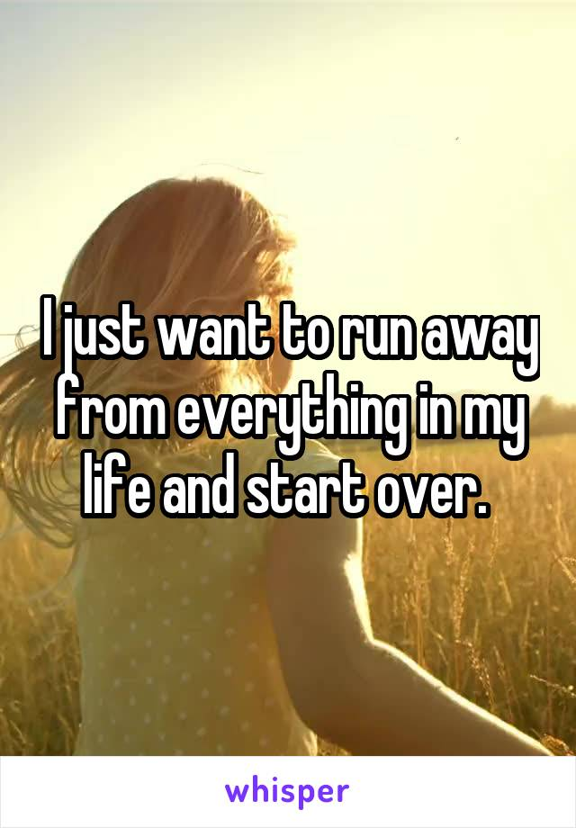 I just want to run away from everything in my life and start over.