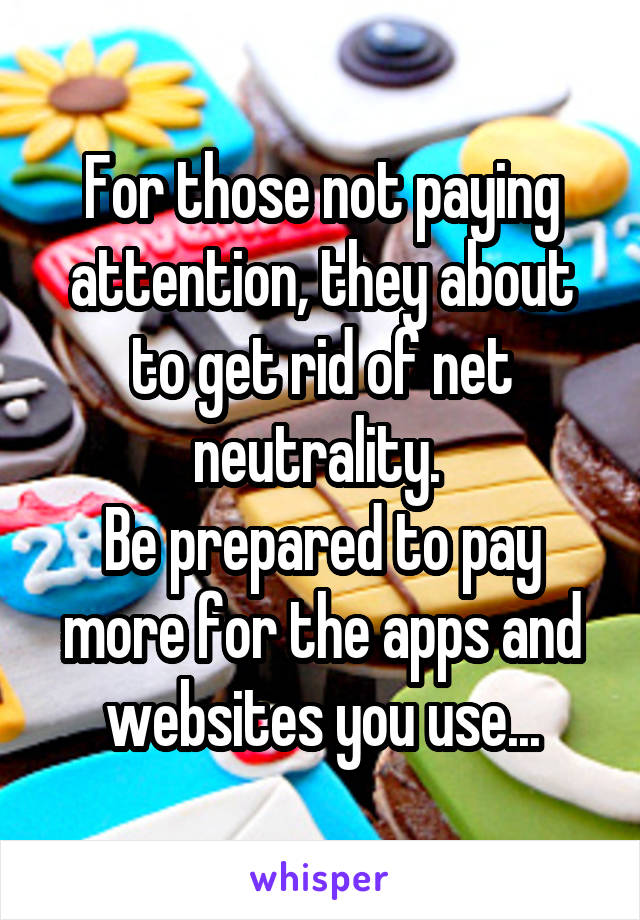 For those not paying attention, they about to get rid of net neutrality.  Be prepared to pay more for the apps and websites you use...