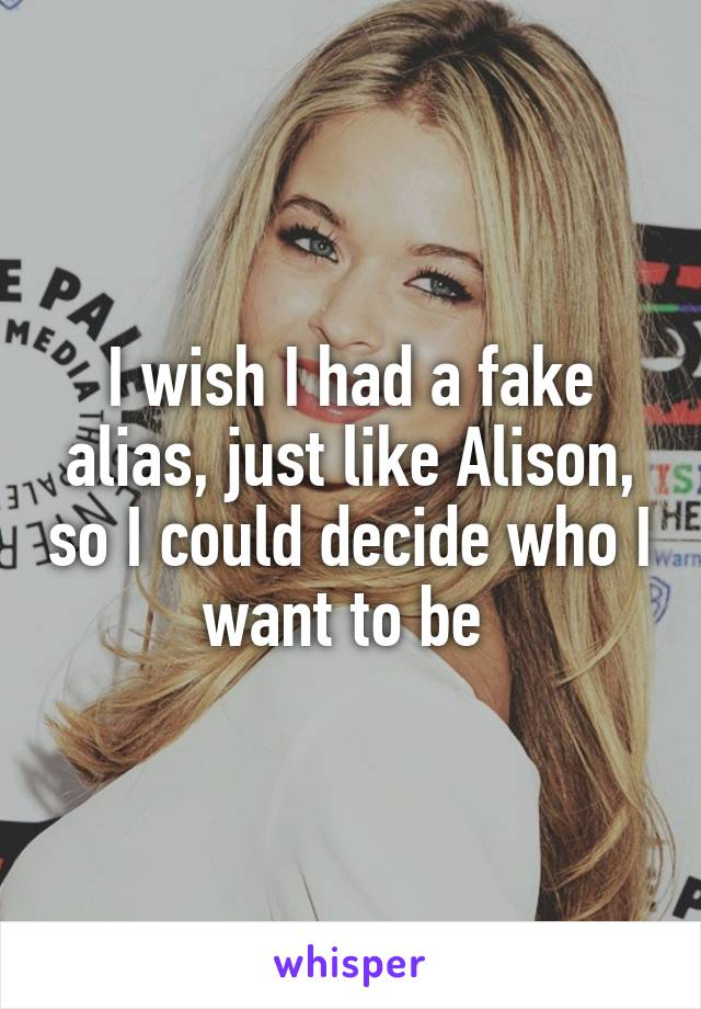 I wish I had a fake alias, just like Alison, so I could decide who I want to be