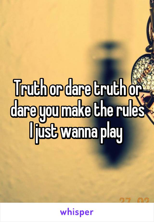 Truth or dare truth or dare you make the rules I just wanna play