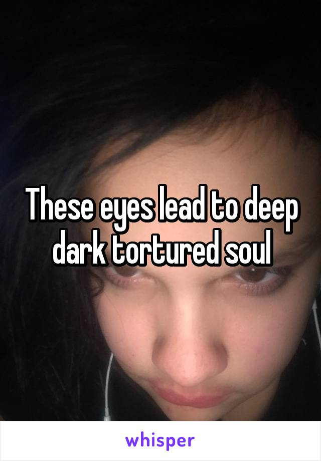 These eyes lead to deep dark tortured soul