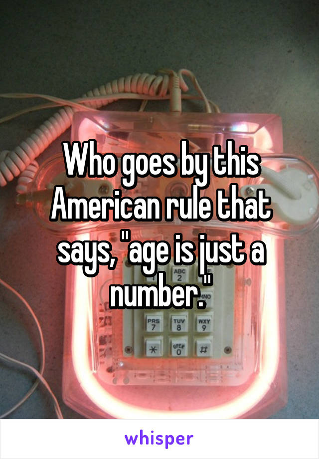 """Who goes by this American rule that says, """"age is just a number."""""""