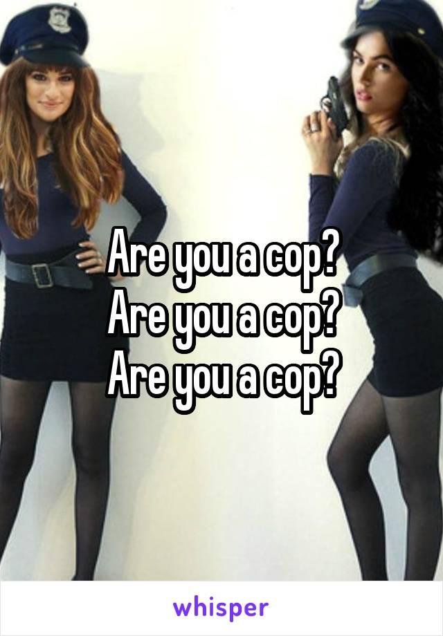 Are you a cop? Are you a cop? Are you a cop?