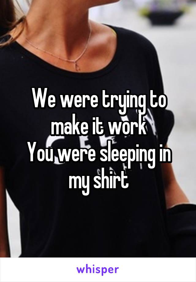 We were trying to make it work You were sleeping in my shirt