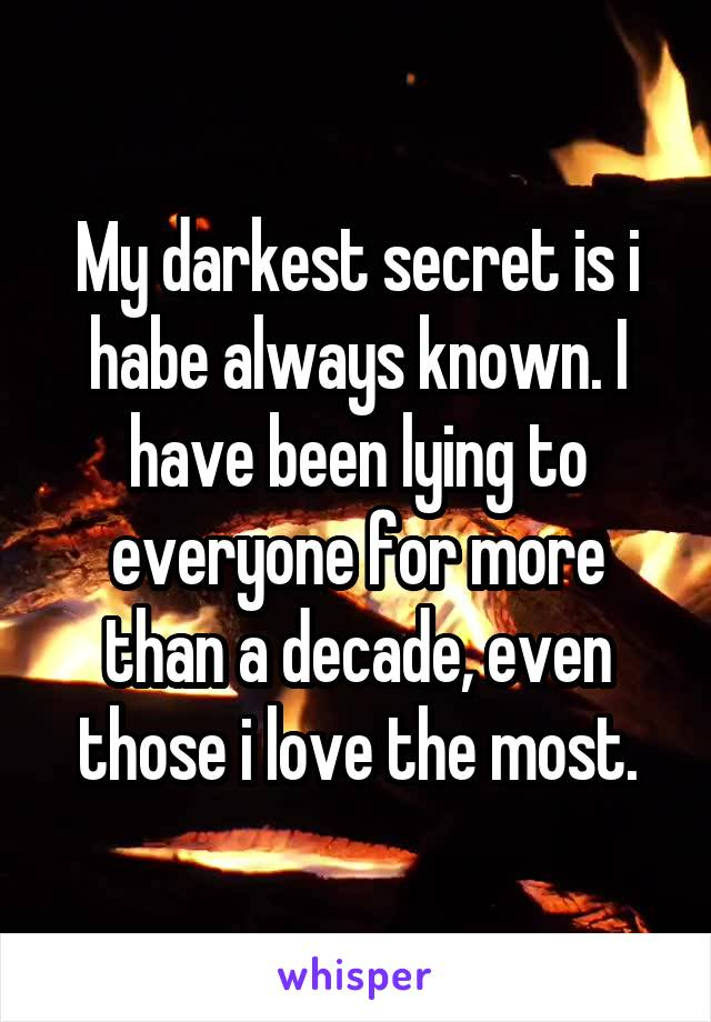 My darkest secret is i habe always known. I have been lying to everyone for more than a decade, even those i love the most.