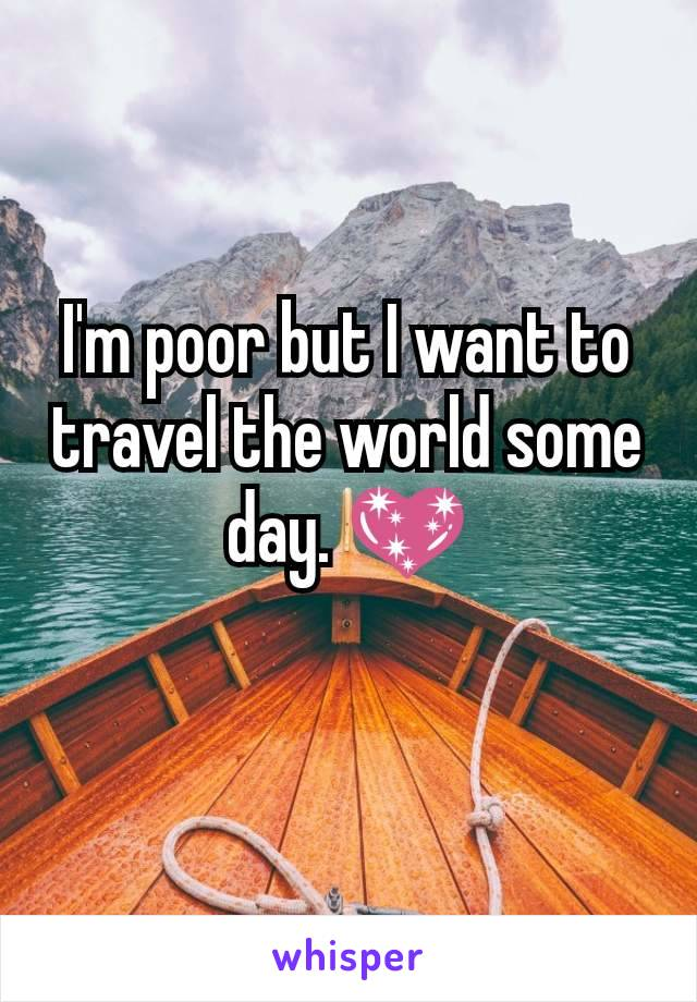 I'm poor but I want to travel the world some day. 💖
