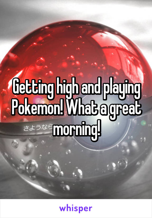 Getting high and playing Pokemon! What a great morning!