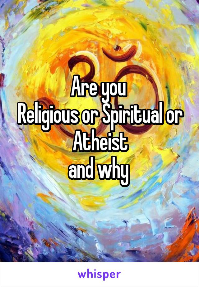 Are you  Religious or Spiritual or Atheist and why
