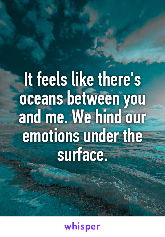 It feels like there's oceans between you and me. We hind our emotions under the surface.
