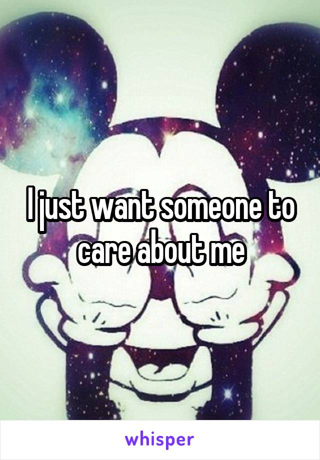 I just want someone to care about me