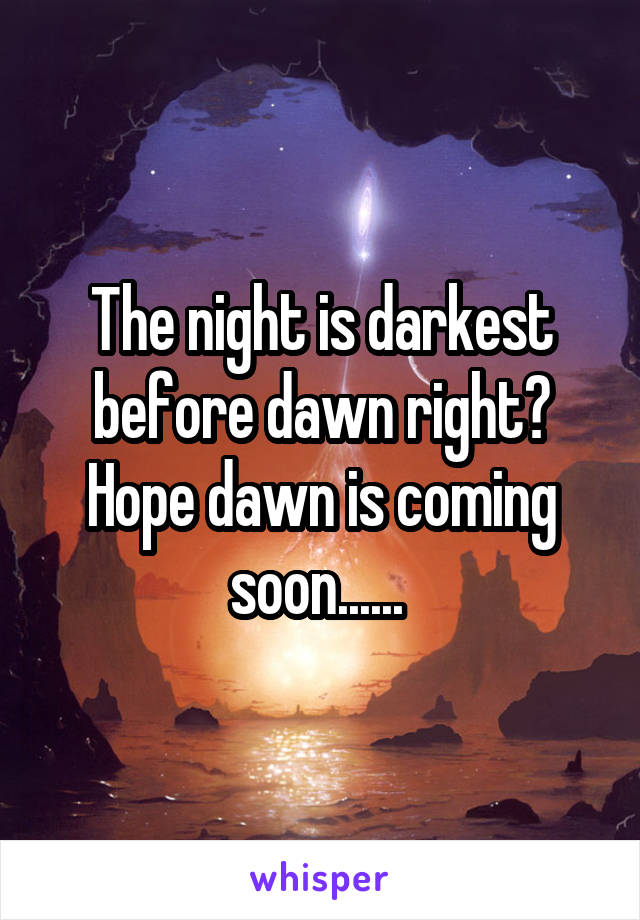 The night is darkest before dawn right? Hope dawn is coming soon......