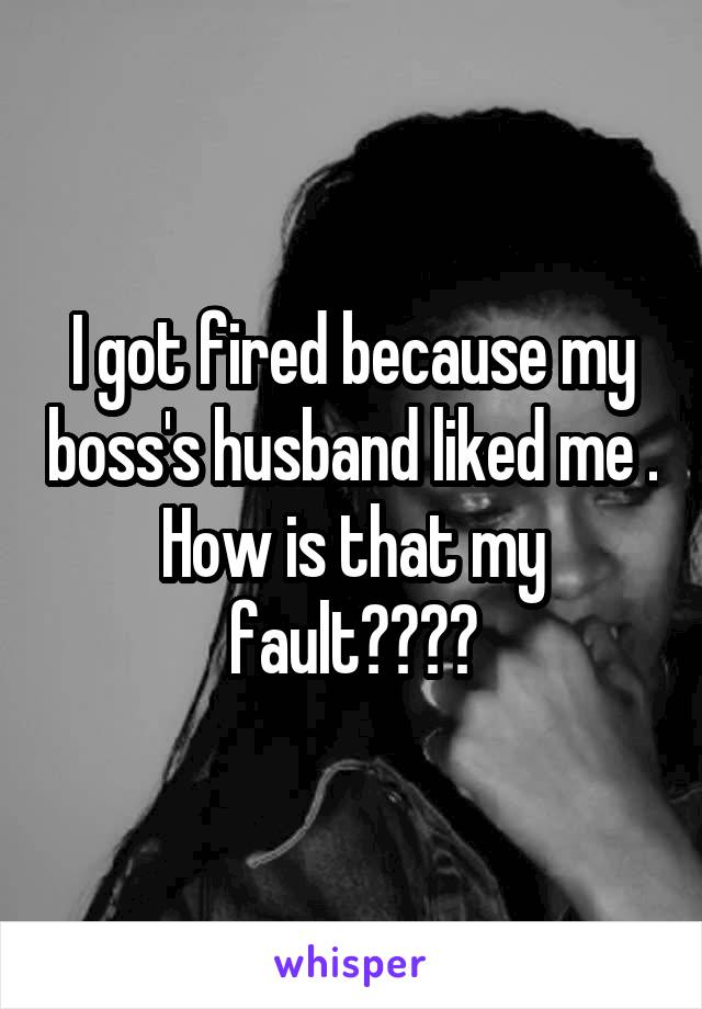I got fired because my boss's husband liked me . How is that my fault????