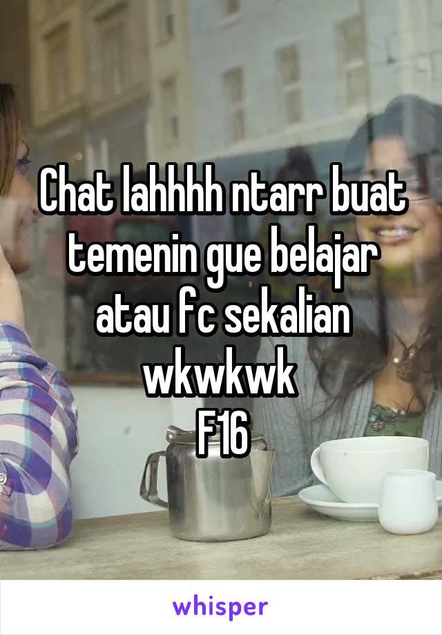 Chat lahhhh ntarr buat temenin gue belajar atau fc sekalian wkwkwk  F16