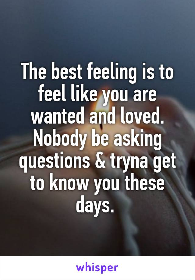 The best feeling is to feel like you are wanted and loved. Nobody be asking questions & tryna get to know you these days.